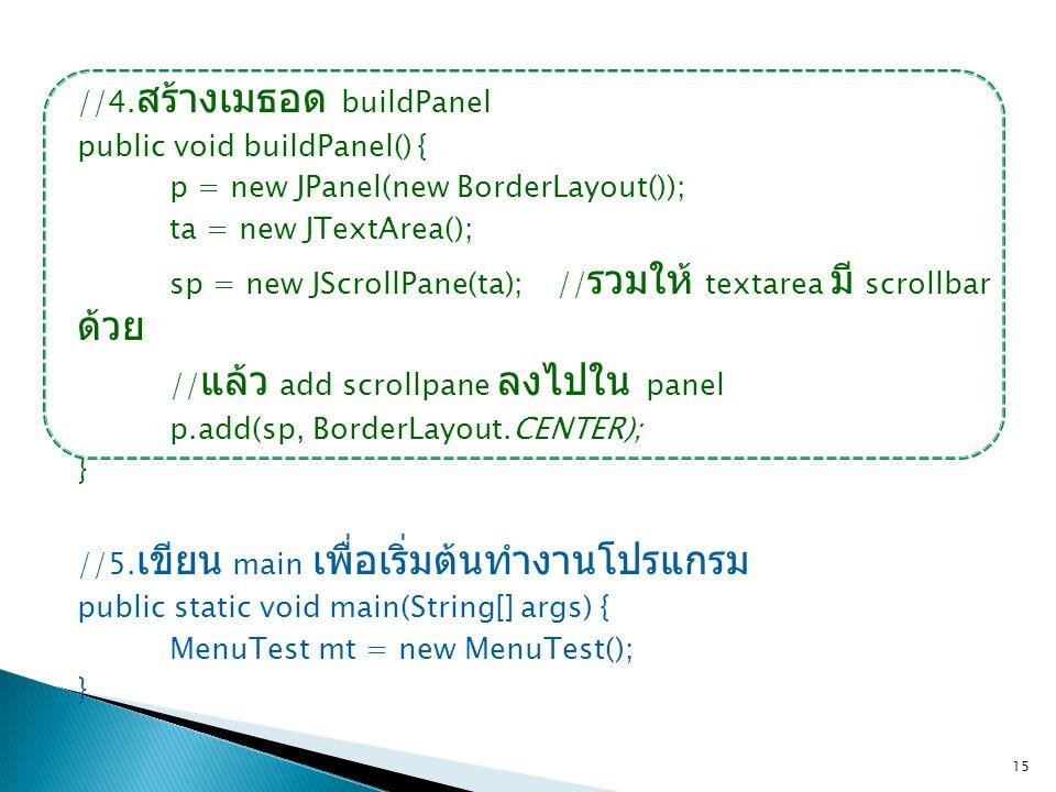 //4.สร้างเมธอด buildPanel public void buildPanel() { p = new JPanel(new BorderLayout()); ta = new JTextArea(); sp = new JScrollPane(ta); //รวมให้ textarea มี scrollbar ด้วย //แล้ว add scrollpane ลงไปใน panel p.add(sp, BorderLayout.CENTER); } //5.เขียน main เพื่อเริ่มต้นทำงานโปรแกรม public static void main(String[] args) { MenuTest mt = new MenuTest();